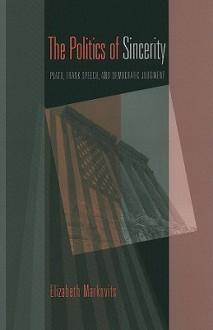 The Politics of Sincerity: Plato, Frank Speech, and Democratic Judgment - Elizabeth Markovits