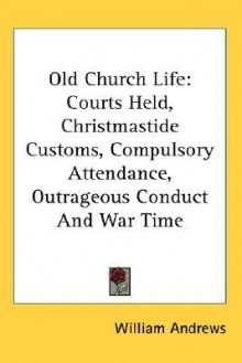 Old Church Life: Courts Held, Christmastide Customs, Compulsory Attendance, Outrageous Conduct and War Time - William Andrews