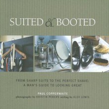 Suited & Booted: From Sharp Suits To The Perfect Shave: A Man's Guide To Looking Great - Paul Copperwaite
