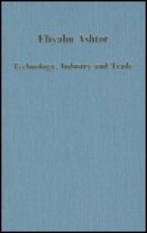 Technology, Industry, and Trade: The Levant Versus Europe, 1250-1500 - Eliyahu Ashtor