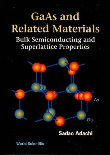 GaAs and Related Materials: Bulk Semiconducting and Superlattice Properties - Sadao Adachi, Adachi