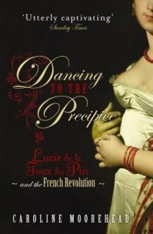 Dancing to the Precipice: Lucie de la Tour du Pin & the French Revolution - Caroline Moorehead