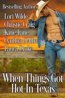 When Things Got Hot in Texas - Lori Wilde,Christie Craig,Katie Lane,Cynthia D'Alba,Laura Drake