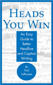 Heads You Win!: An Easy Guide to Better Headline and Caption Writing - Paul LaRocque