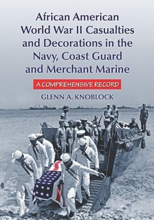 African American World War II Casualties and Decorations in the Navy, Coast Guard and Merchant Marine: A Comprehensive Record - Glenn Knoblock