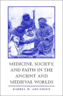 Medicine, Society, and Faith in the Ancient and Medieval Worlds - Darrel W. Amundsen, Amundsen