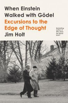 When Einstein Walked with Gödel: Excursions to the Edge of Thought - Jim Holt