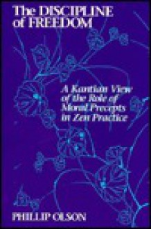 Discipline of Freedom: A Kantian View of the Role of Moral Precepts in Zen Practice - Phillip Olson