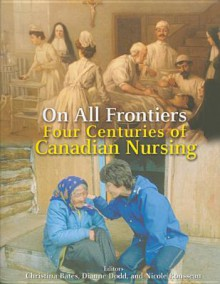On All Frontiers: Four Centuries of Canadian Nursing - Christina Bates, Dianne Dodd, Nicole Rousseau
