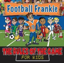 Football Frankie (Rules of the Game for Kids) - Andrew Wolthers, Gerald Hacker, Rachelle Burk, Sara Hays, Ryan Adamson