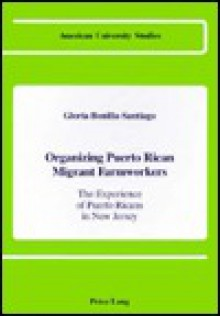 Organizing Puerto Rican Migrant Farmworkers: The Experience of Puerto Ricans in New Jersey - Gloria Bonilla-Santiago