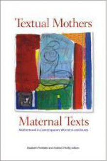 Textual Mothers/Maternal Texts: Motherhood in Contemporary Women's Literatures - Elizabeth Podnieks, Andrea O'Reilly
