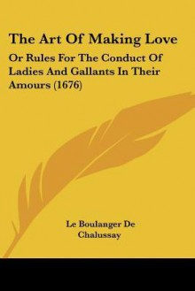 The Art of Making Love: Or Rules for the Conduct of Ladies and Gallants in Their Amours (1676) - Le Boulanger De Chalussay