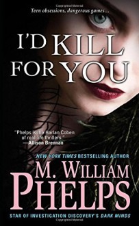 I'd Kill For You - M.William Phelps