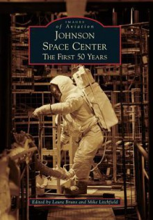 Johnson Space Center: The First 50 Years - Laura Bruns, Mike Litchfield