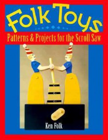 Folk Toys: Patterns and Projects for the Scroll Saw - Ken Folk
