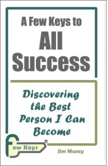 A Few Keys to All Success: Discovering the Best Person I Can Become - Jim Muncy