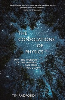 The Consolations of Physics: Why the Wonders of the Universe Can Make You Happy - Tim Radford