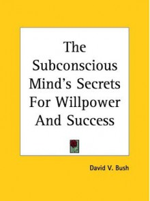 The Subconscious Mind's Secrets for Willpower and Success - David Van Bush