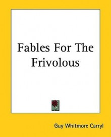Fables For The Frivolous - Guy Whitmore Carryl