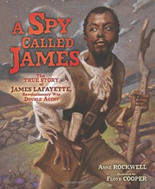 A Spy Called James: The True Story of James Lafayette, Revolutionary War Double Agent - Anne Rockwell,Floyd Cooper