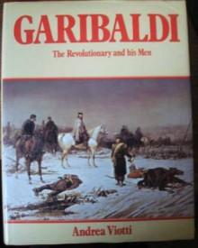 Garibaldi: The Revolutionary and His Men - Andrea Viotti