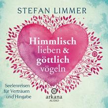 Himmlisch lieben und göttlich vögeln: Seelenreisen für Vertrauen und Hingabe - Stefan Limmer,Frank Behnke