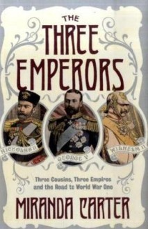 The Three Emperors: Three Cousins, Three Empires And The Road To World War One - M.J. Carter