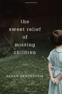 The Sweet Relief of Missing Children: A Novel - Sarah Braunstein
