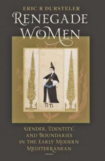 Renegade Women: Gender, Identity, and Boundaries in the Early Modern Mediterranean - Eric R. Dursteler