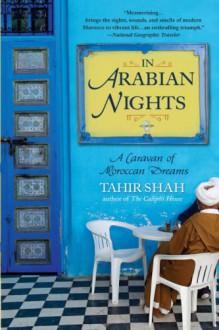 In Arabian Nights: A Caravan of Moroccan Dreams - Tahir Shah