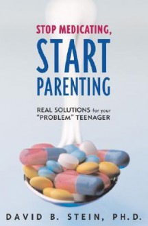 Stop Medicating, Start Parenting: Real Solutions for Your Problem Teenager - David B. Stein