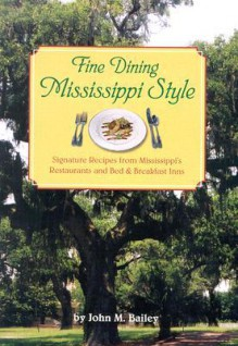 Fine Dining Mississippi Style: Signature Recipes from Mississippi's Restaurants, and Bed & Breadkfast Inns - John M. Bailey
