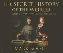 The Secret History of the World: As Laid Down by the Secret Societies - Mark Booth, John Lee, John Lee