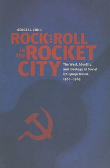 Rock and Roll in the Rocket City: The West, Identity, and Ideology in Soviet Dniepropetrovsk, 1960–1985 - Sergei I. Zhuk