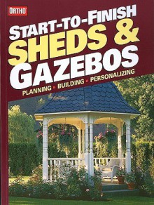 Start-to-Finish: Sheds and Gazebos (Ortho Books) - Ortho