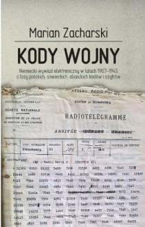 Kody wojny. Niemiecki wywiad elektroniczny w latach 1907-1945 a losy polskich, sowieckich, alianckich kodów i szyfrów - Marian Zacharski