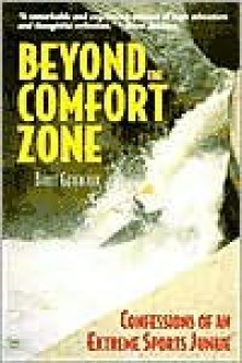 Beyond the Comfort Zone: Confessions of an Extreme Sports Junkie : Whitewater Kayaking, Adventure Racing, Extreme Skiing, Rock Climbing - Bruce Genereaux