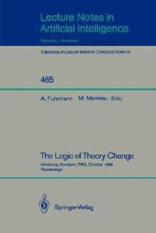 The Logic Of Theory Change: Workshop, Konstanz, Frg, October 13 15, 1989, Proceedings - Andre Fuhrmann, Michael Morreau, M. Morreau