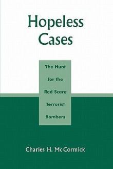 Hopeless Cases: The Hunt for the Red Scare Terrorist Bombers - Charles H. McCormick