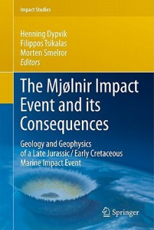 The Mjølnir Impact Event And Its Consequences: Geology And Geophysics Of A Late Jurassic/Early Cretaceous Marine Impact Event (Impact Studies) - Henning Dypvik, Filippos Tsikalas, Morten Smelror
