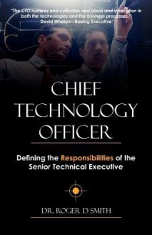 Chief Technology Officer: Defining the Responsibilities of the Senior Technical Executive - Roger Dean Smith