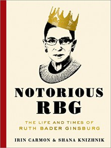 Notorious RBG: The Life and Times of Ruth Bader Ginsburg - Irin Carmon,Shana Knizhnik