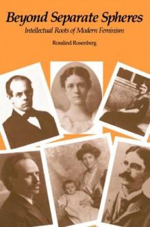 Beyond Separate Spheres: Intellectual Roots of Modern Feminism - Rosalind Rosenberg