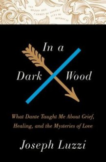 What Dante Taught Me About Grief, Healing, and the Mysteries of Love In a Dark Wood (Hardback) - Common - Joseph Luzzi