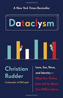 Dataclysm: Love, Sex, Race, and Identity--What Our Online Lives Tell Us about Our Offline Selves - Christian Rudder