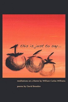 This Is Just to Say: Meditations on a Theme by William Carlos Williams - David Breeden