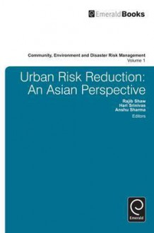 Urban Risk Reduction: An Asian Perspective (Community, Environment And Disaster Risk Management) (Community Environment And Disaster Risk Management) - Rajib Shaw, Hari Srinivas, Anshu Sharma