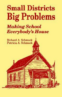 Small Districts, Big Problems: Making School Everybody's House - Richard Schmuck, Patricia Schmuck
