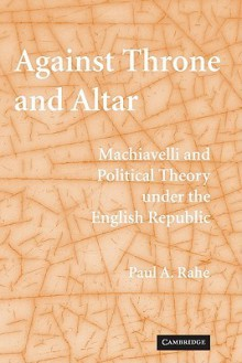 Against Throne and Altar: Machiavelli and Political Theory Under the English Republic - Paul Anthony Rahe